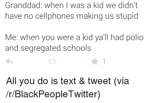 cellphones: Granddad: when I was a kid we didn't  have no cellphones making us stupid  Me: when you were a kid ya'll had polio  and segregated schools <p>All you do is text &amp; tweet (via /r/BlackPeopleTwitter)</p>
