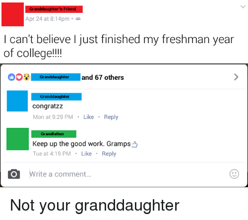 Congrations: Granddaughter's Friend  Apr 24 at 8:14pm  can't believe just finished my freshman year  of college!!!!  Granddaughter  and 67 others  Granddaughter  congrat ZZ  Mon at 9:29 PM  Like  Reply  Grandfather  Keep up the good work. Gramps  Tue at 4:19 PM  Like  Reply  O rite a comment...