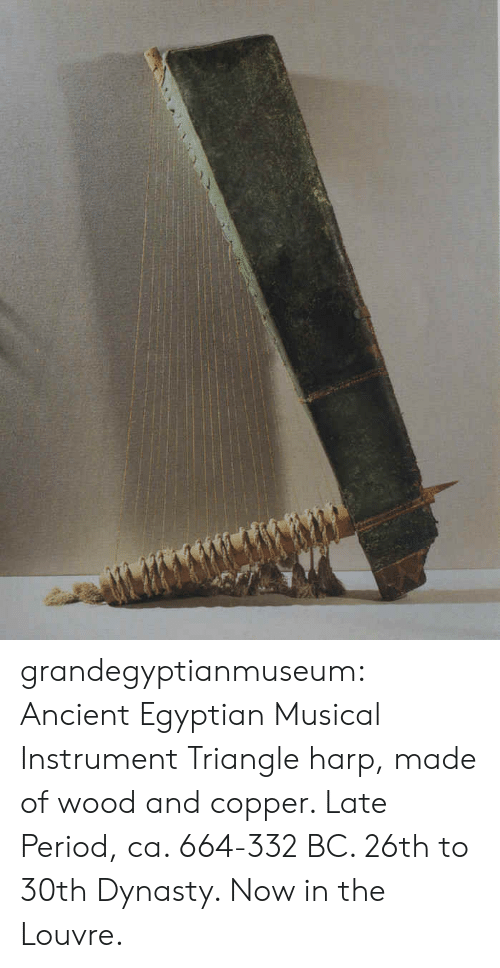 dynasty: grandegyptianmuseum: Ancient Egyptian Musical Instrument Triangle harp, made of wood and copper. Late Period, ca. 664-332 BC. 26th to 30th Dynasty. Now in the Louvre.