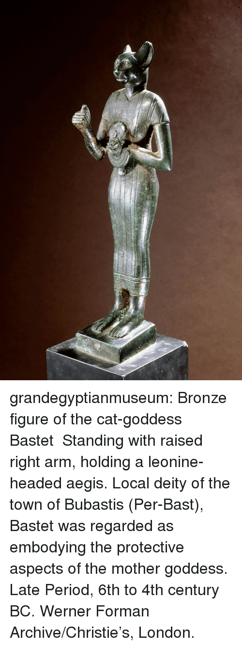 Period, Tumblr, and Blog: grandegyptianmuseum: Bronze figure of the cat-goddess Bastet Standing with raised right arm, holding a leonine-headed aegis.   Local deity of the town of Bubastis (Per-Bast), Bastet was regarded as embodying the protective aspects of the mother goddess.  Late Period, 6th to 4th century BC. Werner Forman Archive/Christie's, London.