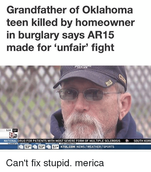 multiple sclerosis: Grandfather of Oklahoma  teen killed by homeowner  in burglary says  AR15  made for unfair tight  RIES  5:59  NATIONAL DRUG FOR PATIENTS WITH MOST SEVERE FORM OF MULTIPLE SCLEROSIS  8. SOUTH KORE  53 53 I51o KTUL COM NEWS WEATHER /SPORTS Can't fix stupid. merica