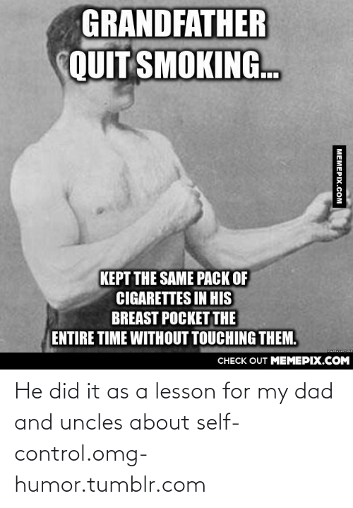 pack of cigarettes: GRANDFATHER  QUIT SMOKING.  KEPT THE SAME PACK OF  CIGARETTES IN HIS  BREAST POCKET THE  ENTIRE TIME WITHOUT TOUCHING THEM.  MEMECAFTAIN  CНЕCK OUT MEМЕРIХ.COM  МЕМЕРIХ.сом He did it as a lesson for my dad and uncles about self-control.omg-humor.tumblr.com