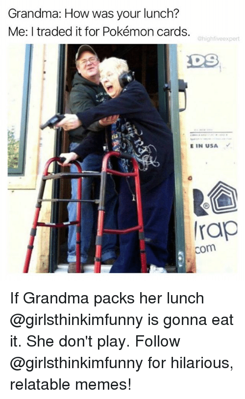 Pokemon Cards: Grandma: How was your lunch?  Me: I traded it for Pokémon cards.  @highfiveexpert  DS  E IN USA  rap  com If Grandma packs her lunch @girlsthinkimfunny is gonna eat it. She don't play. Follow @girlsthinkimfunny for hilarious, relatable memes!