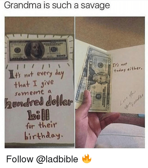 Grandma, Memes, and Savage: Grandma is such a savage  Tts not  It's not every day  today either.  that I give  hundred dollar  for their  som eone a  ve  hirthdoy. Follow @ladbible 🔥