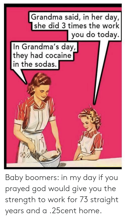 God, Grandma, and Work: Grandma said, in her day  she did 3 times the work  you do today.  In Grandma's day,  they had cocaine  in the sodas. Baby boomers: in my day if you prayed god would give you the strength to work for 73 straight years and a .25cent home.