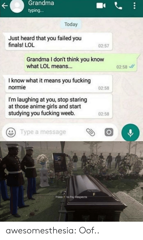 Anime, Finals, and Fucking: Grandma  typing...  Today  Just heard that you failed you  finals! LOL  02:57  Grandma I don't think you know  what LOL means...  02:58  I know what it means you fucking  normie  02:58  I'm laughing at you, stop staring  at those anime girls and start  studying you fucking weeb.  02:58  Type a message  Pay Respec  Press F to Pay Respects awesomesthesia:  Oof..