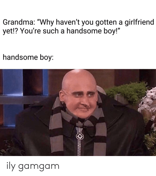 """Grandma, Girlfriend, and Boy: Grandma: """"Why haven't you gotten a girlfriend  yet!? You're such a handsome boy!""""  Il  handsome boy: ily gamgam"""