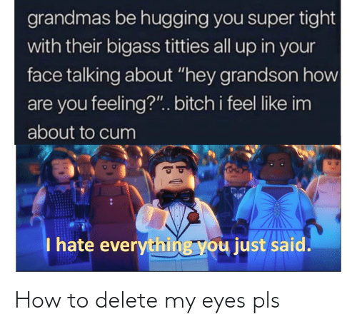 "About To Cum: grandmas be hugging you super tight  with their bigass titties all up in your  face talking about ""hey grandson how  are you feeling?"". bitch i feel like im  about to cum  I hate everything you just said. How to delete my eyes pls"