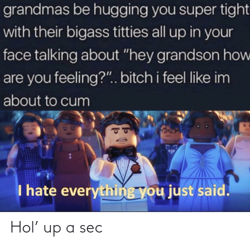 "About To Cum: grandmas be hugging you super tight  with their bigass titties all up in your  face talking about ""hey grandson how  are you feeling?"".. bitch i feel like im  about to cum  I hate everything you just said. Hol' up a sec"