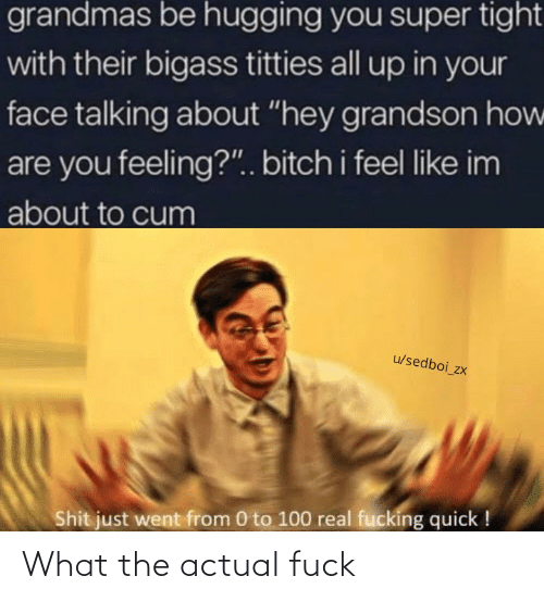 "About To Cum: grandmas be hugging you super tight  with their bigass titties all up in your  face talking about ""hey grandson how  are you feeling?"". bitch i feel like im  about to cum  u/sedboi_zx  Shit just went from 0 to 100 real fucking quick ! What the actual fuck"