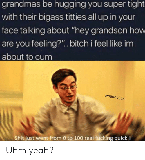 """About To Cum: grandmas be hugging you super tight  with their bigass titties all up in your  face talking about """"hey grandson how  are you feeling?"""". bitch i feel like im  about to cum  u/sedboi_zx  Shit just went from 0 to 100 real fucking quick ! Uhm yeah?"""