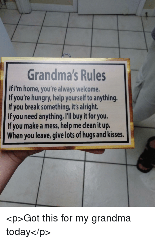hugs and kisses: Grandma's Rules  If I'm home, you're always welcome.  If you're hungry, help yourself to anything  If you break something, it's alright.  If you need anything, I'll buy it for you.  If you make a mess, help me clean it up.  When you leave, give lots of hugs and kisses. <p>Got this for my grandma today</p>