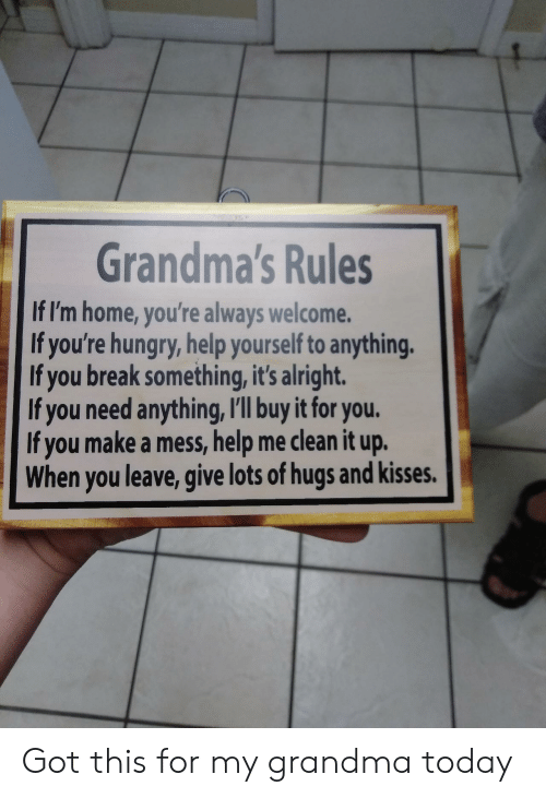 hugs and kisses: Grandma's Rules  If I'm home, you're always welcome.  If you're hungry, help yourself to anything  If you break something, it's alright.  If you need anything, I'll buy it for you.  If you make a mess, help me clean it up.  When you leave, give lots of hugs and kisses. Got this for my grandma today