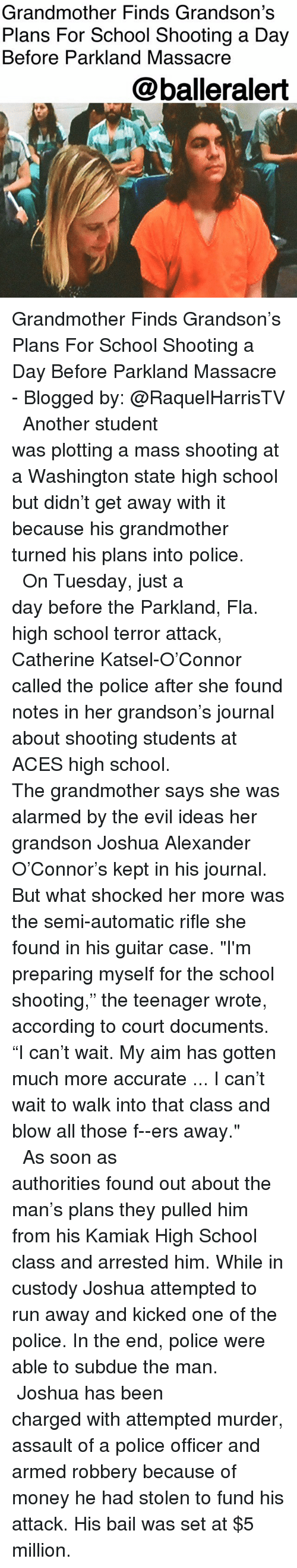 """Memes, Money, and Police: Grandmother Finds Grandson's  Plans For School Shooting a Day  Before Parkland Massacre  @balleralert Grandmother Finds Grandson's Plans For School Shooting a Day Before Parkland Massacre - Blogged by: @RaquelHarrisTV ⠀⠀⠀⠀⠀⠀⠀⠀⠀ ⠀⠀⠀⠀⠀⠀⠀⠀⠀ Another student was plotting a mass shooting at a Washington state high school but didn't get away with it because his grandmother turned his plans into police. ⠀⠀⠀⠀⠀⠀⠀⠀⠀ ⠀⠀⠀⠀⠀⠀⠀⠀⠀ On Tuesday, just a day before the Parkland, Fla. high school terror attack, Catherine Katsel-O'Connor called the police after she found notes in her grandson's journal about shooting students at ACES high school. ⠀⠀⠀⠀⠀⠀⠀⠀⠀ ⠀⠀⠀⠀⠀⠀⠀⠀⠀ The grandmother says she was alarmed by the evil ideas her grandson Joshua Alexander O'Connor's kept in his journal. But what shocked her more was the semi-automatic rifle she found in his guitar case. """"I'm preparing myself for the school shooting,"""" the teenager wrote, according to court documents. """"I can't wait. My aim has gotten much more accurate ... I can't wait to walk into that class and blow all those f--ers away."""" ⠀⠀⠀⠀⠀⠀⠀⠀⠀ ⠀⠀⠀⠀⠀⠀⠀⠀⠀ As soon as authorities found out about the man's plans they pulled him from his Kamiak High School class and arrested him. While in custody Joshua attempted to run away and kicked one of the police. In the end, police were able to subdue the man. ⠀⠀⠀⠀⠀⠀⠀⠀⠀ ⠀⠀⠀⠀⠀⠀⠀⠀⠀ Joshua has been charged with attempted murder, assault of a police officer and armed robbery because of money he had stolen to fund his attack. His bail was set at $5 million."""