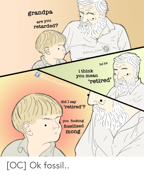 Grandpa, Fossil, and Mean: grandpa  are you  retarded?  edraw tism  he he  ithink  @DrawtismArt  you mean  'retired'  did I say  'retired'?  you fucking  fossilised  mong [OC] Ok fossil..