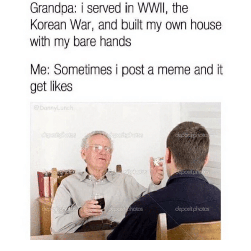 Meme, Grandpa, and House: Grandpa: i served in WWII, the  Korean War, and built my own house  with my bare hands  Me: Sometimes i post a meme and it  get likes  Notos  depositphotos