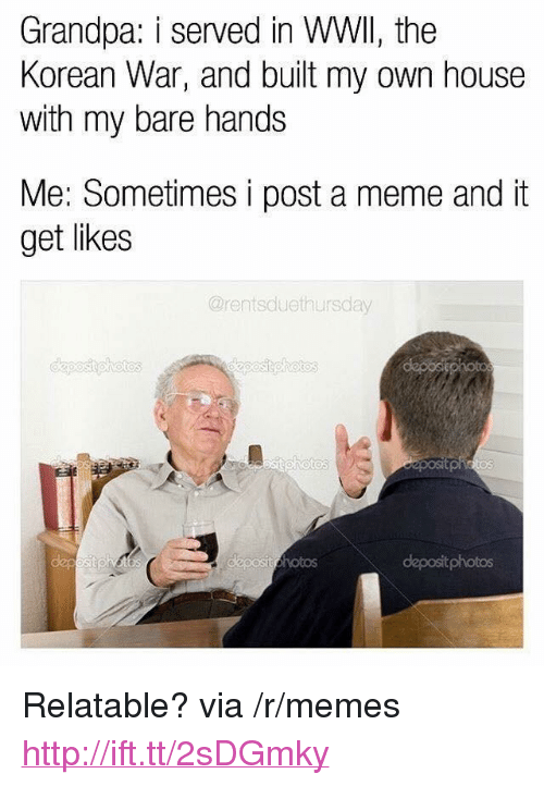 "Meme, Memes, and Grandpa: Grandpa: i served in WWll, the  Korean War, and built my own house  with my bare hands  Me: Sometimes i post a meme and it  get likes  @rentsduethursday  deposit photos <p>Relatable? via /r/memes <a href=""http://ift.tt/2sDGmky"">http://ift.tt/2sDGmky</a></p>"