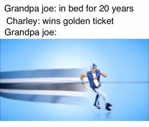 Golden Ticket, Grandpa, and Joe: Grandpa joe: in bed for 20 years  Charley: wins golden ticket  Grandpa joe: