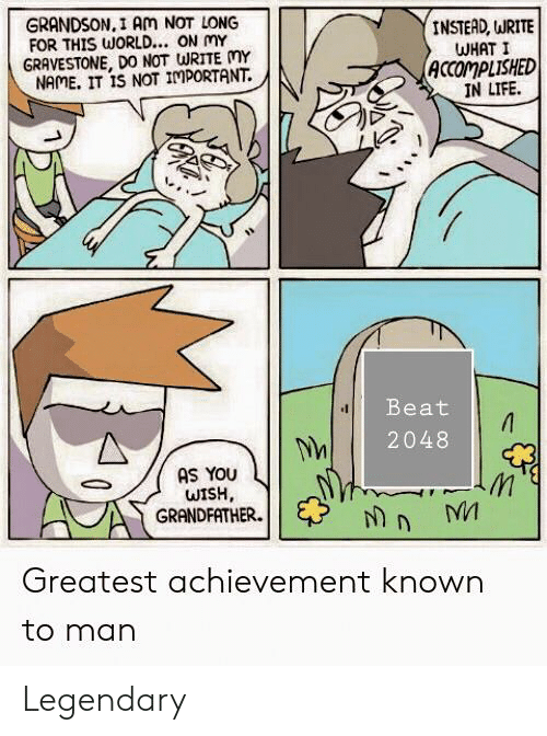 Life, Reddit, and World: GRANDSON,I Am NOT LONG  FOR THIS WORLD... ON mY  GRAVESTONE, DO NOT WRITE MY  NAME. IT IS NOT IMPORTANT  INSTEAD, WRITE  WHAT I  ACCOMPLISHED  IN LIFE  Beat  2048  AS YOU  WISH  GRANDFATHER  n MM  Greatest achievement known  to man Legendary