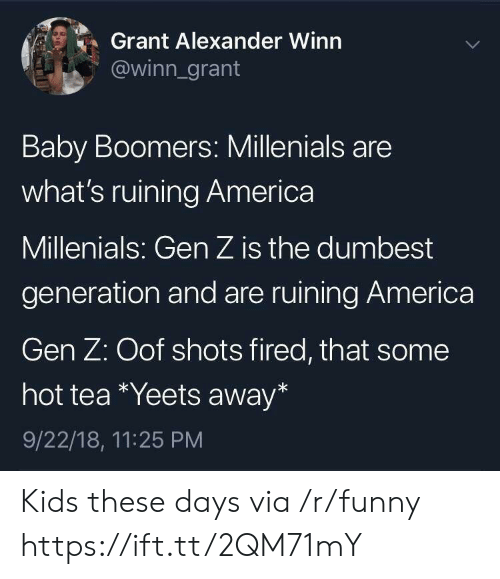 hot tea: Grant Alexander Winn  @winn_grant  Baby Boomers: Millenials are  what's ruining America  Millenials: Gen Z is the dumbest  generation and are ruining America  Gen Z: Oof shots fired, that some  hot tea *Yeets away*  9/22/18, 11:25 PM Kids these days via /r/funny https://ift.tt/2QM71mY