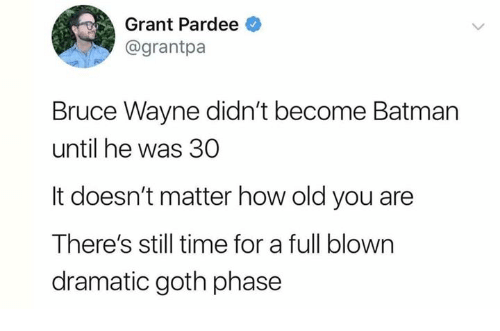 Batman, Dank, and Time: Grant Pardee  @grantpa  Bruce Wayne didn't become Batman  until he was 30  It doesn't matter how old you are  There's still time for a full blown  dramatic goth phase