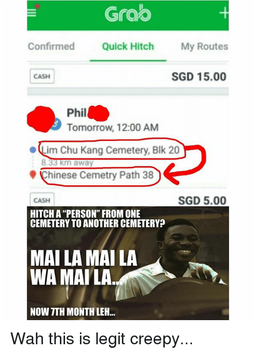 "Legitly: Grao  Confirmed Quick Hitch My Routes  CASH  SGD 15.00  Phil  Tomorrow, 12:00 AM  ·Lim Chu Kang Cemetery, Blk 20  Chinese Cemetry Path 38  CASH  SGD 5.00  HITCH A ""PERSON"" FROM ONE  CEMETERY TO ANOTHER CEMETERY?  MAI LA MAI LA  WA MAILA  NOW TTH MONTH LEH.. Wah this is legit creepy..."