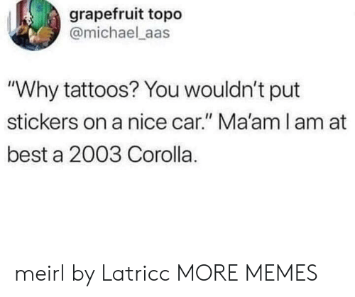 "Aas: grapefruit topo  @michael aas  ""Why tattoos? You wouldn't put  stickers on a nice car."" Ma'am l am at  best a 2003 Corolla. meirl by Latricc MORE MEMES"