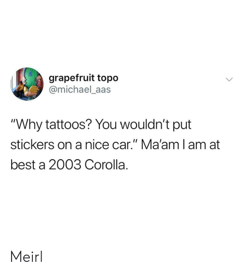 "Aas: grapefruit topo  @michael_aas  ""Why tattoos? You wouldn't put  stickers on a nice car."" Ma'amlam at  best a 2003 Corolla. Meirl"