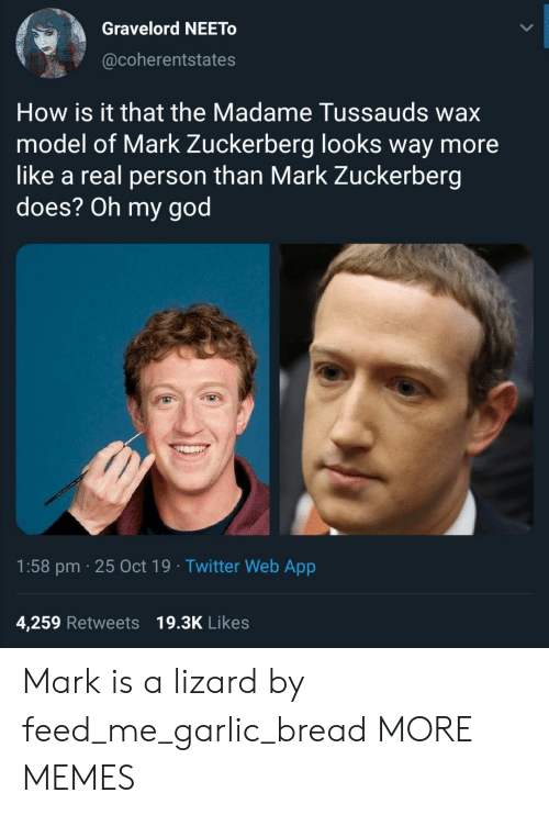 lizard: Gravelord NEETO  @coherentstates  How is it that the Madame Tussauds wax  model of Mark Zuckerberg looks way more  like a real person than Mark Zuckerberg  does? Oh my god  1:58 pm 25 Oct 19 Twitter Web App  4,259 Retweets 19.3K Likes Mark is a lizard by feed_me_garlic_bread MORE MEMES