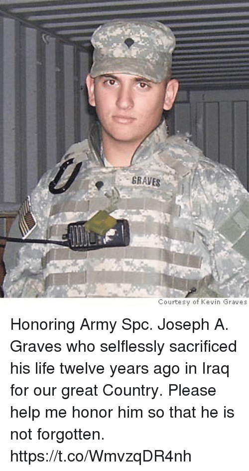 spc: GRAVES  Courtesy of Kevin Graves Honoring Army Spc. Joseph A. Graves who selflessly sacrificed his life twelve years ago in Iraq for our great Country. Please help me honor him so that he is not forgotten. https://t.co/WmvzqDR4nh