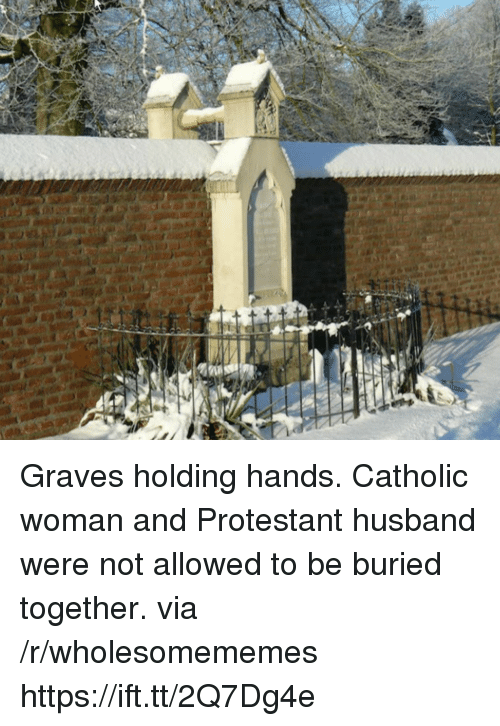 Catholic, Husband, and Graves: Graves holding hands. Catholic woman and Protestant husband were not allowed to be buried together. via /r/wholesomememes https://ift.tt/2Q7Dg4e