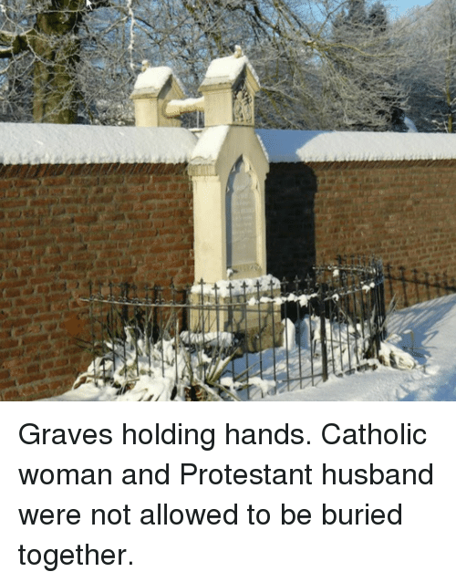 protestant: Graves holding hands. Catholic woman and Protestant husband were not allowed to be buried together.