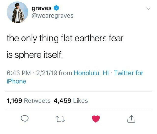 Dank, Iphone, and Twitter: graves  @wearegraves  the only thing flat earthers fear  is sphere itself.  6:43 PM 2/21/19 from Honolulu, HI Twitter for  iPhone  1,169 Retweets 4,459 Likes