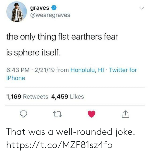 Funny, Iphone, and Twitter: graves  @wearegraves  the only thing flat earthers fear  is sphere itself.  6:43 PM 2/21/19 from Honolulu, HI Twitter for  iPhone  1,169 Retweets 4,459 Likes That was a well-rounded joke. https://t.co/MZF81sz4fp