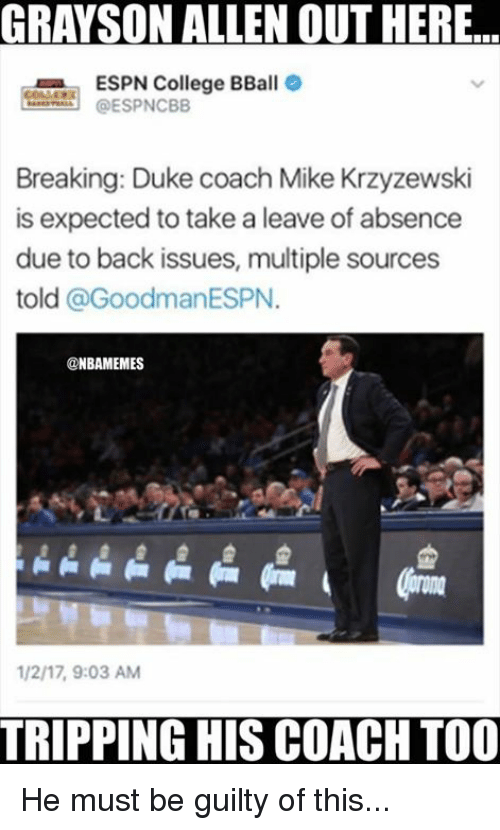 Grayson Allen: GRAYSON ALLEN OUTHERE.  ESPN College BBall  ESPNCBB  Breaking: Duke coach Mike Krzyzewski  is expected to take a leave of absence  due to back issues, multiple sources  told a Goodman ESPN  @NBAMEMES  TRIPPING HIS COACH TOO He must be guilty of this...