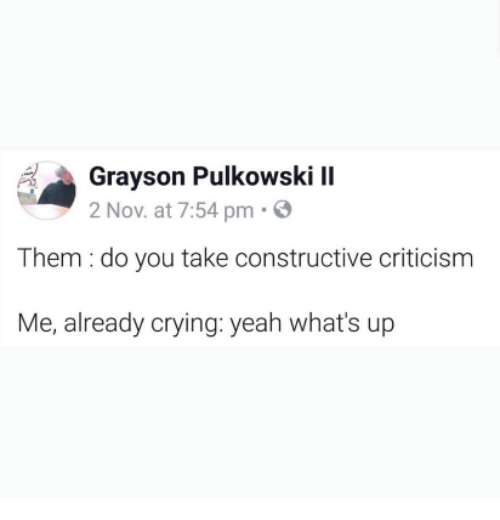 Grayson: Grayson Pulkowski II  2 Nov. at 7:54 pm.  Them : do you take constructive criticism  Me, already crying: yeah what's up