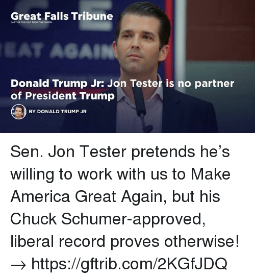 America, Donald Trump, and Work: Great Falls Tribune  PART OF THE USA TODAY NETWORK  SAL  Donald Trump Jr: Jon Tester is no partner  of President Trump  BY DONALD TRUMP JR Sen. Jon Tester pretends he's willing to work with us to Make America Great Again, but his Chuck Schumer-approved, liberal record proves otherwise!→ https://gftrib.com/2KGfJDQ