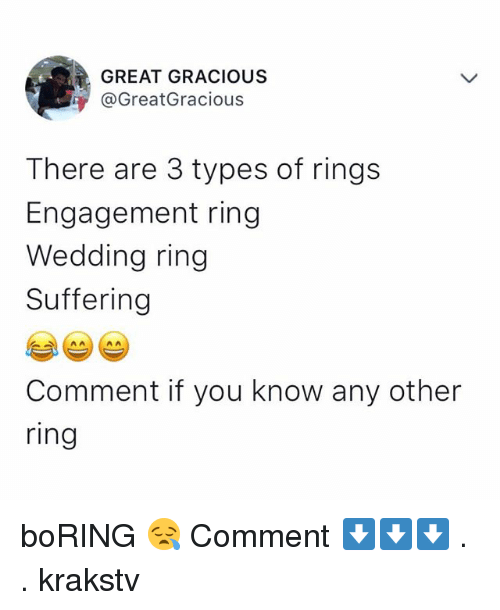 gracious: GREAT GRACIOUS  @GreatGracious  There are 3 types of rings  Engagement ring  Wedding ring  Suffering  Comment if you know any other  ring boRING 😪 Comment ⬇️⬇️⬇️ . . krakstv