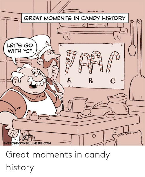 "lets go: GREAT MOMENTS IN CANDY HISTORY  LET'S GO  WITH ""C"".  B  SKETCHBOOKSILLINESS.COM Great moments in candy history"