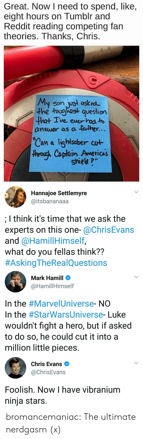 Mark Hamill: Great. Now I need to spend, like,  eight hours on Tumblr and  Reddit reading competing fain  theories. Thanks, Chris.  y son jyst ast ed  the toughost question  answer as a father.  Can a lighlsaber cut  hroush Caplain Americas  shieu ?   Hannajoe Settlemyre  @itsbananaaa  I think it's time that we ask the  experts on this one-@ChrisEvans  and @HamillHimself,  what do you fellas think??  #AskingTheRea!Questions   Mark Hamill  @HamillHimself  In the #Marve!Universe-NO  In the #StarWarsUniverse-Luke  wouldn't fight a hero, but if asked  to do so, he could cut it into a  million little pieces.   Chris Evans  @ChrisEvans  Foolish. Now I have vibranium  ninja stars. bromancemaniac: The ultimate nerdgasm (x)