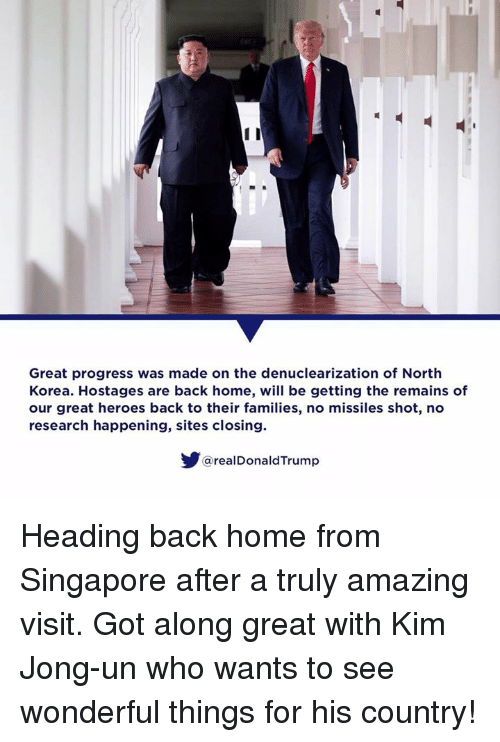 Kim Jong-Un, North Korea, and Heroes: Great progress was made on the denuclearization of North  Korea. Hostages are back home, will be getting the remains of  our great heroes back to their families, no missiles shot, no  research happening, sites closing.  @realDonaldTrump Heading back home from Singapore after a truly amazing visit. Got along great with Kim Jong-un who wants to see wonderful things for his country!