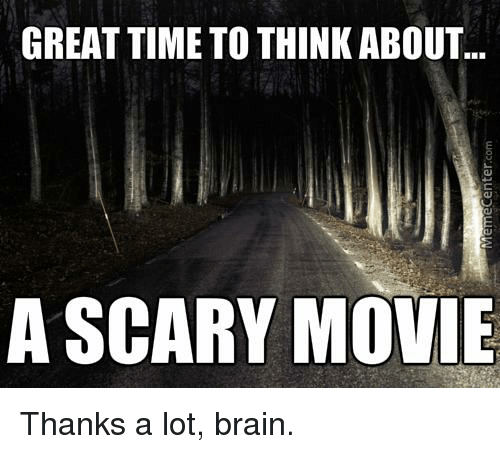 scari movie: GREAT TIMETO THINKABOUT  A SCARY MOVIE Thanks a lot, brain.