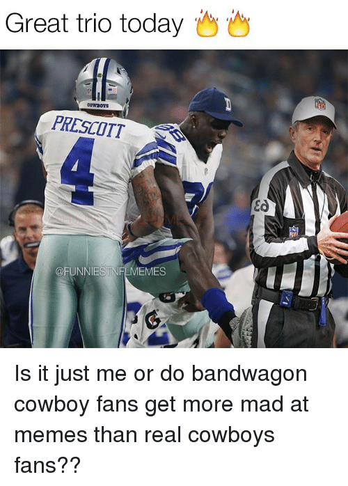Nfl, Cowboy, and Mad: Great trio today  Cowrooys  PRESCOTT  OFUNNIESTNFLMEMES  Ea Is it just me or do bandwagon cowboy fans get more mad at memes than real cowboys fans??