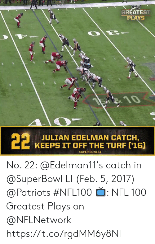 Memes, Nfl, and Patriotic: GREATEST  PLAYS  है  S 10  22  JULIAN EDELMAN CATCH,  KEEPS IT OFF THE TURF ('16]  SUPER BOWL LI No. 22: @Edelman11's catch in @SuperBowl LI (Feb. 5, 2017) @Patriots #NFL100  📺: NFL 100 Greatest Plays on @NFLNetwork https://t.co/rgdMM6y8Nl