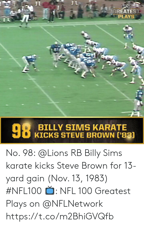 Sims: GREATEST  PLAYS  98  BILLY SIMS KARATE  KICKS STEVE BROWN ['83) No. 98: @Lions RB Billy Sims karate kicks Steve Brown for 13-yard gain (Nov. 13, 1983) #NFL100  ?: NFL 100 Greatest Plays on @NFLNetwork https://t.co/m2BhiGVQfb