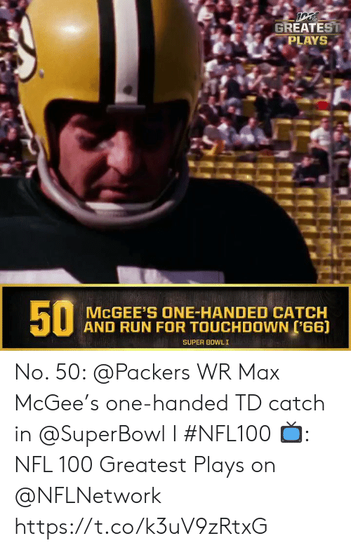 Superbowl: GREATEST  PLAYS  MCGEE'S ONE-HANDED CATCH  AND RUN FOR TOUCHDOWN (66)  SUPER BOWLI  50 No. 50: @Packers WR Max McGee's one-handed TD catch in @SuperBowl I #NFL100  ?: NFL 100 Greatest Plays on @NFLNetwork https://t.co/k3uV9zRtxG