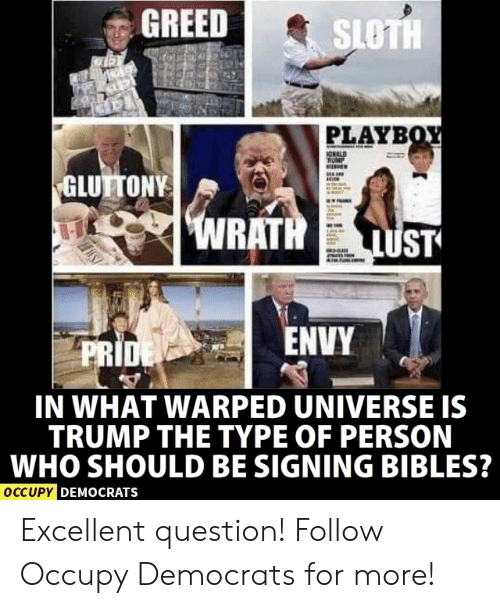 Occupy Democrats: GREED  SLOTH  PLAYB  GLUTTONY  ENVY  PRI  IN WHAT WARPED UNIVERSE IS  TRUMP THE TYPE OF PERSON  WHO SHOULD BE SIGNING BIBLES?  OCCUPY D  EMOCRATSs Excellent question!  Follow Occupy Democrats for more!