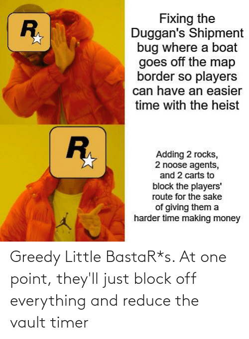 the vault: Greedy Little BastaR*s. At one point, they'll just block off everything and reduce the vault timer
