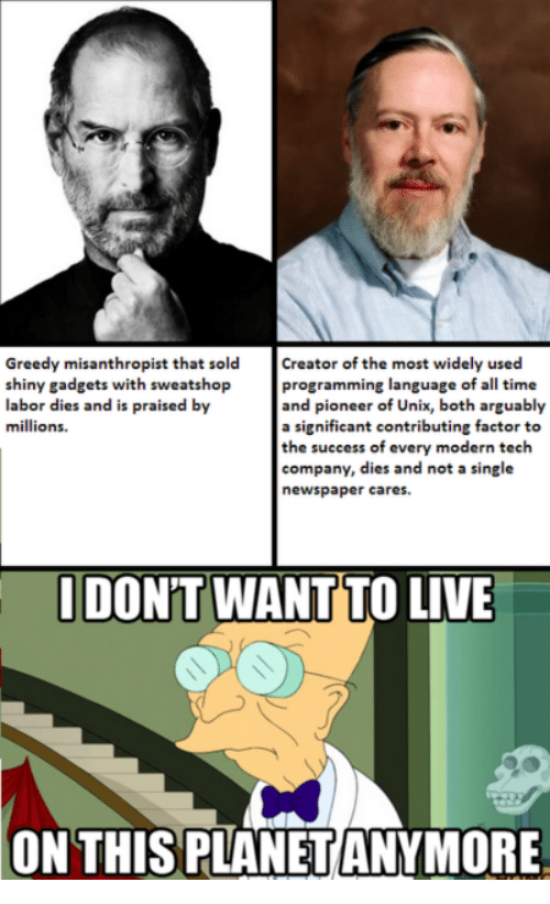 Unix: Greedy misanthropist that sold Creator of the most widely used  shiny gadgets with sweatshop programming language of all time  labor dies and is praised by  millions.  and pioneer of Unix, both arguably  a significant contributing factor to  the success of every modern tech  company, dies and not a single  newspaper cares.  DON'T WANT TO LIVE  ON THISPLANET ANYMORE