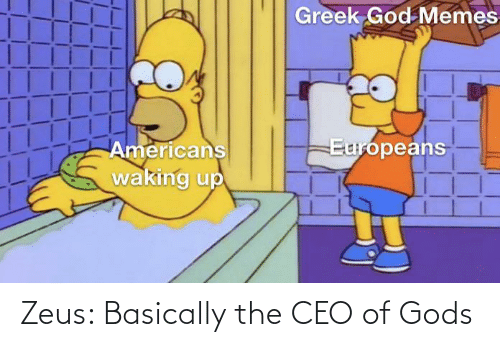 God, Memes, and Zeus: Greek God Memes  Europeans  Americans  waking up Zeus: Basically the CEO of Gods